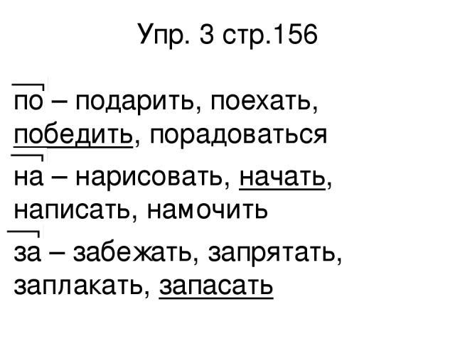 Упр. 3 стр.156 по – подарить, поехать, победить, порадоваться на – нарисовать, начать, написать, намочить за – забежать, запрятать, заплакать, запасать