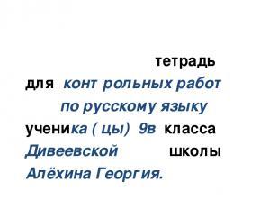 тетрадь для контрольных работ по русскому языку ученика ( цы) 9в класса Дивеевск