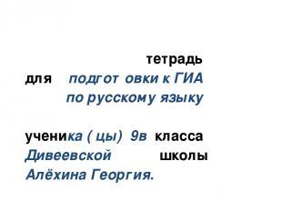 тетрадь для подготовки к ГИА по русскому языку ученика ( цы) 9в класса Дивеевско