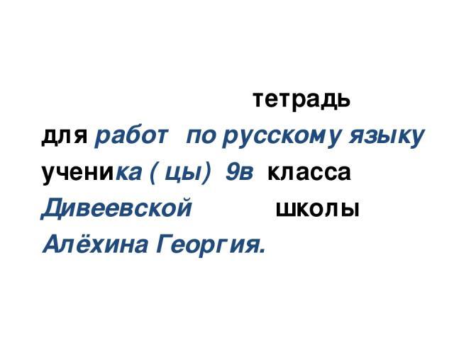 тетрадь для работ по русскому языку ученика ( цы) 9в класса Дивеевской школы Алёхина Георгия.