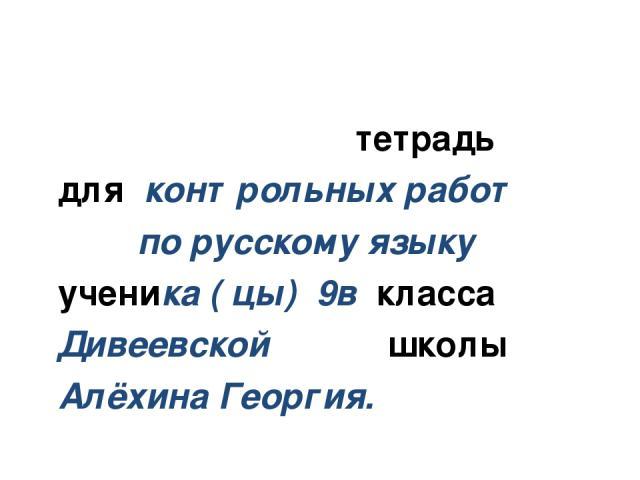тетрадь для контрольных работ по русскому языку ученика ( цы) 9в класса Дивеевской школы Алёхина Георгия.