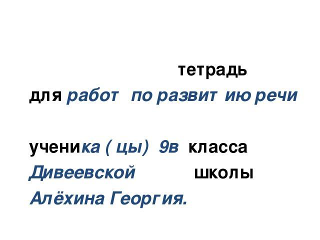 тетрадь для работ по развитию речи ученика ( цы) 9в класса Дивеевской школы Алёхина Георгия.