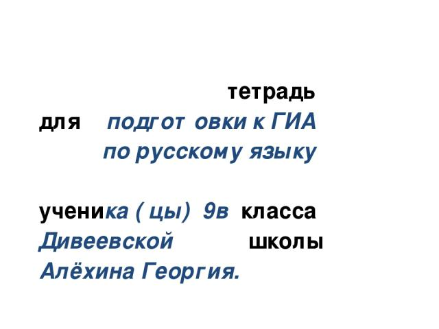 тетрадь для подготовки к ГИА по русскому языку ученика ( цы) 9в класса Дивеевской школы Алёхина Георгия.