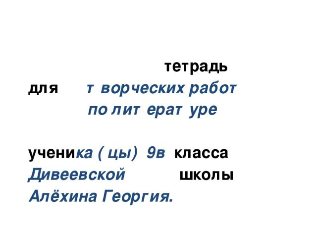 тетрадь для творческих работ по литературе ученика ( цы) 9в класса Дивеевской школы Алёхина Георгия.