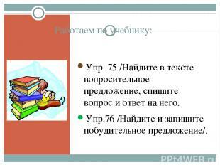 Работаем по учебнику: Упр. 75 /Найдите в тексте вопросительное предложение, спиш
