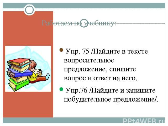 Работаем по учебнику: Упр. 75 /Найдите в тексте вопросительное предложение, спишите вопрос и ответ на него. Упр.76 /Найдите и запишите побудительное предложение/.
