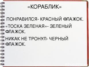 «КОРАБЛИК» ПОНРАВИЛСЯ- КРАСНЫЙ ФЛАЖОК. «ТОСКА ЗЕЛЕНАЯ»- ЗЕЛЕНЫЙ ФЛАЖОК. НИКАК НЕ