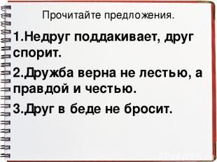 Прочитайте предложения. 1.Недруг поддакивает, друг спорит. 2.Дружба верна не лес