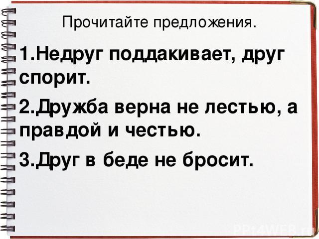 Прочитайте предложения. 1.Недруг поддакивает, друг спорит. 2.Дружба верна не лестью, а правдой и честью. 3.Друг в беде не бросит.