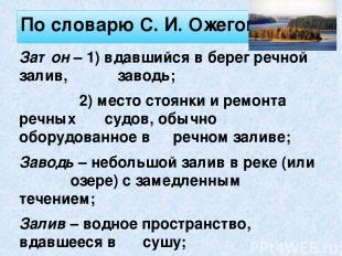 По словарю С. И. Ожегова: Затон – 1) вдавшийся в берег речной залив, заводь; 2)
