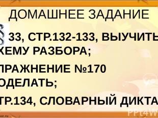 ДОМАШНЕЕ ЗАДАНИЕ 33, СТР.132-133, ВЫУЧИТЬ СХЕМУ РАЗБОРА; УПРАЖНЕНИЕ №170 ДОДЕЛАТ