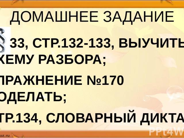 ДОМАШНЕЕ ЗАДАНИЕ 33, СТР.132-133, ВЫУЧИТЬ СХЕМУ РАЗБОРА; УПРАЖНЕНИЕ №170 ДОДЕЛАТЬ; СТР.134, СЛОВАРНЫЙ ДИКТАНТ