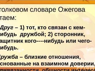 В толковом словаре Ожегова читаем: «Друг – 1) тот, кто связан с кем-нибудь дружб