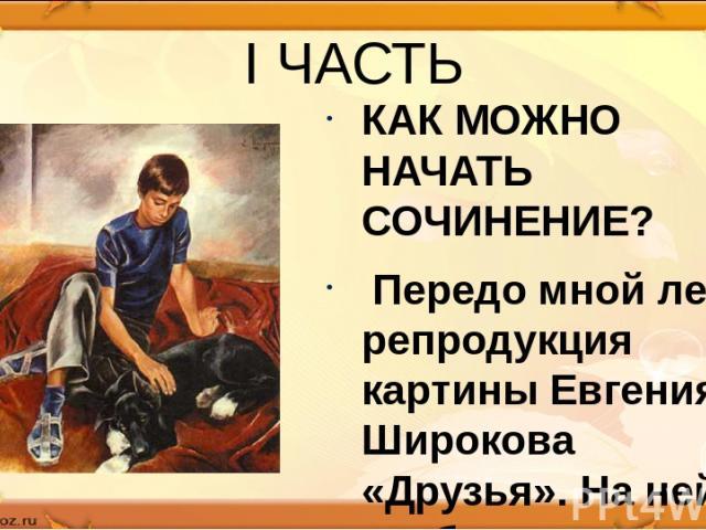 I ЧАСТЬ КАК МОЖНО НАЧАТЬ СОЧИНЕНИЕ? Передо мной лежит репродукция картины Евгения Широкова «Друзья». На ней изображены мальчик и большая черная собака.
