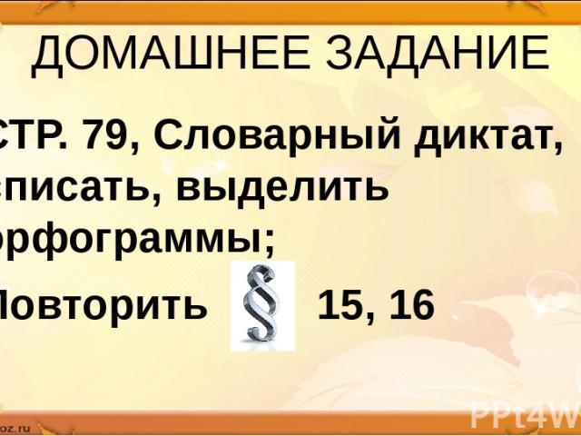 ДОМАШНЕЕ ЗАДАНИЕ СТР. 79, Словарный диктат, списать, выделить орфограммы; Повторить 15, 16