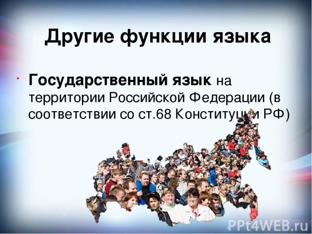 Другие функции языка Государственный язык на территории Российской Федерации (в соответствии со ст.68 Конституции РФ)