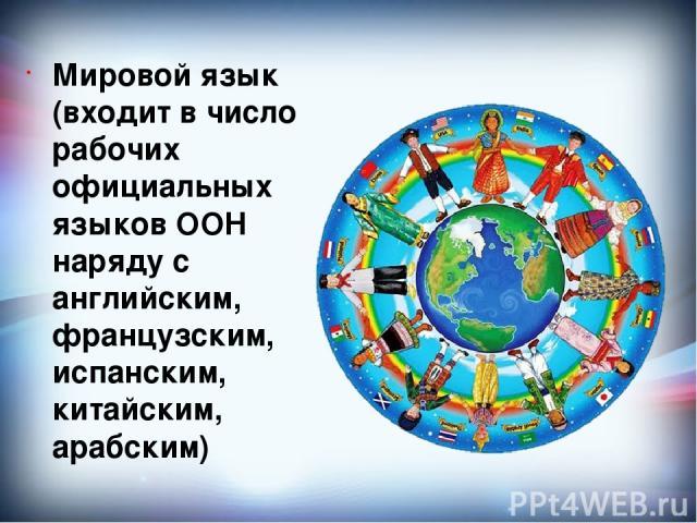 Мировой язык (входит в число рабочих официальных языков ООН наряду с английским, французским, испанским, китайским, арабским)