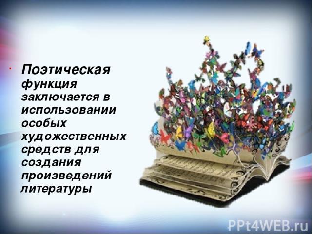 Поэтическая функция заключается в использовании особых художественных средств для создания произведений литературы