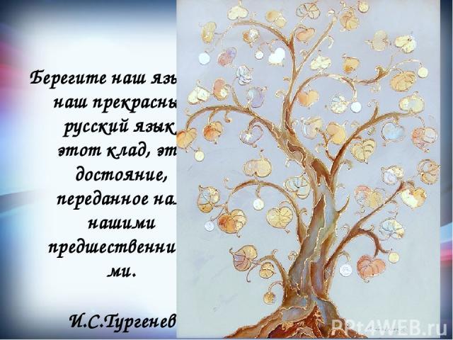 Берегите наш язык, наш прекрасный русский язык, этот клад, это достояние, переданное нам нашими предшественниками. И.С.Тургенев