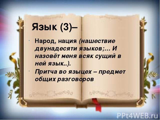 Язык (3)– Народ, нация (нашествие двунадесяти языков;… И назовёт меня всяк сущий в ней язык..). Притча во языцех – предмет общих разговоров