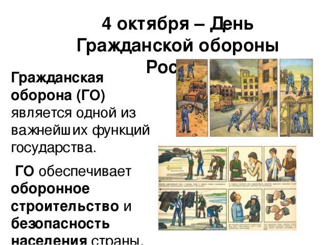 4 октября – День Гражданской обороны России Гражданская оборона (ГО) является одной из важнейших функций государства. ГО обеспечивает оборонное строительство и безопасность населения страны.