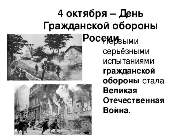 4 октября – День Гражданской обороны России Первыми серьёзными испытаниями гражданской обороны стала Великая Отечественная Война.
