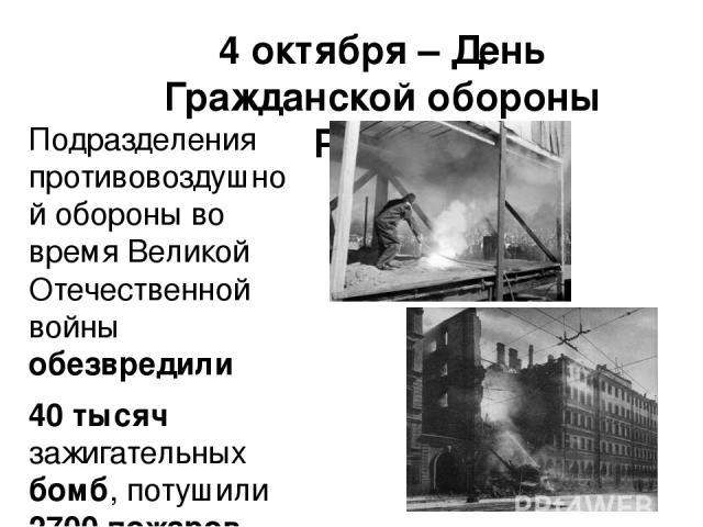 4 октября – День Гражданской обороны России Подразделения противовоздушной обороны во время Великой Отечественной войны обезвредили 40 тысяч зажигательных бомб, потушили 2700 пожаров, ликвидировали 3 тысячи крупных аварий.