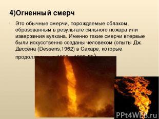 4)Огненный смерч Это обычные смерчи, порождаемые облаком, образованным в результ
