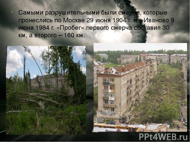 Самыми разрушительными были смерчи, которые пронеслись по Москве 29 июня 1904 г. и в Иваново 9 июня 1984 г. «Пробег» первого смерча составил 30 км, а второго – 160 км.