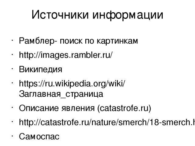 Источники информации Рамблер- поиск по картинкам http://images.rambler.ru/ Википедия https://ru.wikipedia.org/wiki/Заглавная_страница Описание явления (catastrofe.ru) http://catastrofe.ru/nature/smerch/18-smerch.html Самоспас http://www.samospas.ru/…