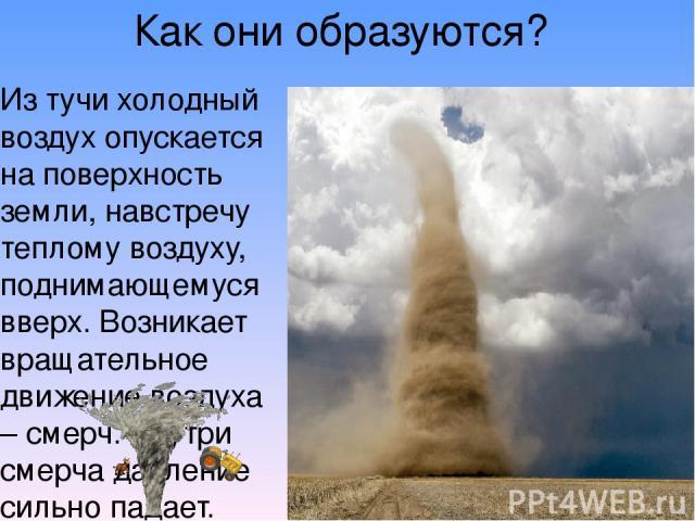 Как они образуются? Из тучи холодный воздух опускается на поверхность земли, навстречу теплому воздуху, поднимающемуся вверх. Возникает вращательное движение воздуха – смерч. Внутри смерча давление сильно падает. Смерч, опустившись на поверхность зе…
