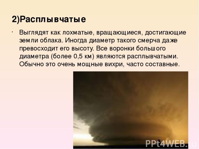 2)Расплывчатые Выглядят как лохматые, вращающиеся, достигающие земли облака. Иногда диаметр такого смерча даже превосходит его высоту. Все воронки большого диаметра (более 0,5 км) являются расплывчатыми. Обычно это очень мощные вихри, часто составные.