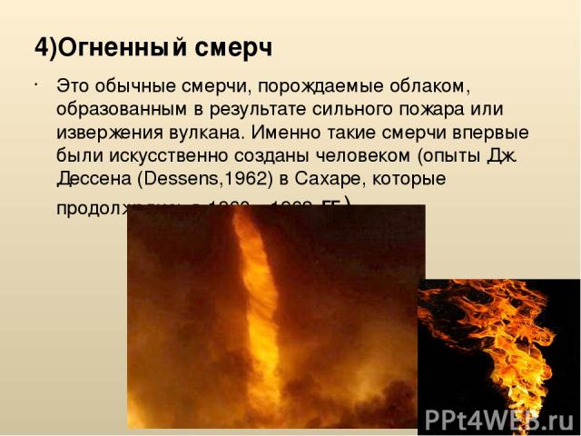 4)Огненный смерч Это обычные смерчи, порождаемые облаком, образованным в результате сильного пожара или извержения вулкана. Именно такие смерчи впервые были искусственно созданы человеком (опыты Дж. Дессена (Dessens,1962) вСахаре, которые продолжал…