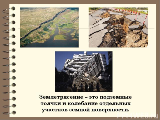 Землетрясение – это подземные толчки и колебание отдельных участков земной поверхности.