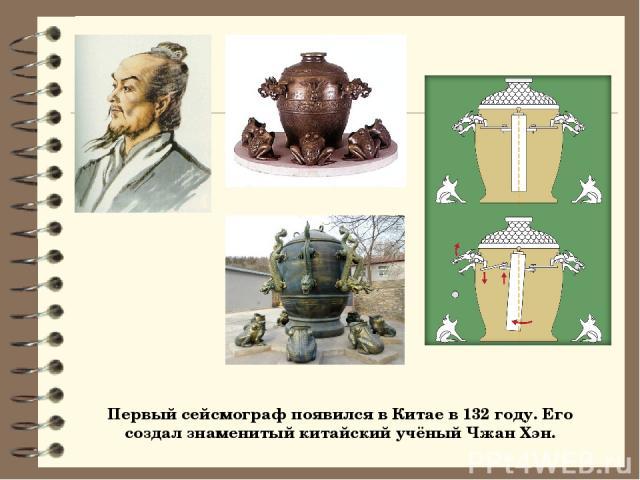 Первый сейсмограф появился в Китае в 132 году. Его создал знаменитый китайский учёный Чжан Хэн.