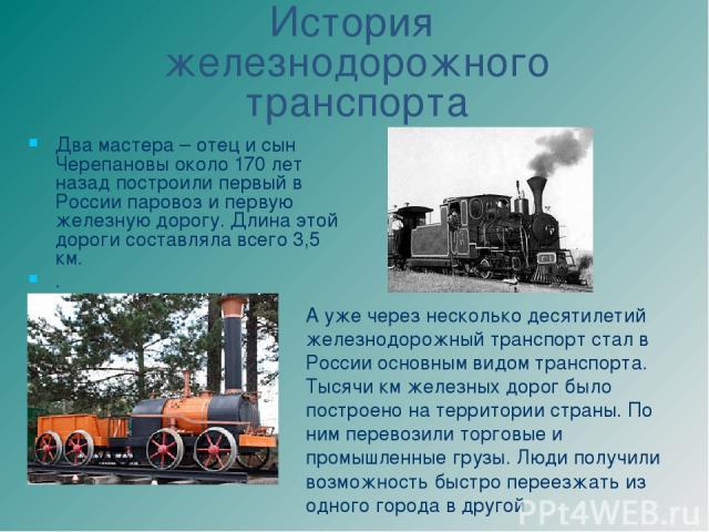 Два мастера – отец и сын Черепановы около 170 лет назад построили первый в России паровоз и первую железную дорогу. Длина этой дороги составляла всего 3,5 км. . История железнодорожного транспорта А уже через несколько десятилетий железнодорожный тр…