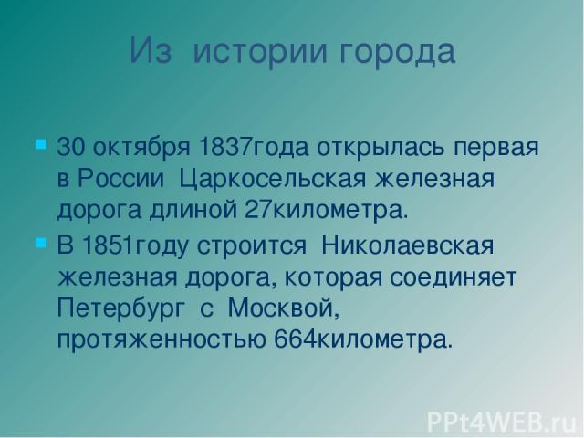 Из истории города 30 октября 1837года открылась первая в России Царкосельская железная дорога длиной 27километра. В 1851году строится Николаевская железная дорога, которая соединяет Петербург с Москвой, протяженностью 664километра.