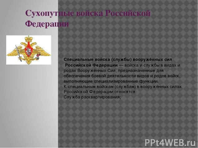 Сухопутные войска Российской Федерации Специальные войска (службы)вооружённых силРоссийской Федерации—войскаи службы в видах и родахВооружённых Сил, предназначенные для обеспечения боевой деятельности видов и родов войск, выполняющие специализ…