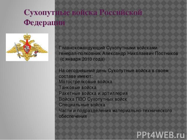 Сухопутные войска Российской Федерации Главнокомандующий Сухопутными войскамигенерал-полковникАлександр Николаевич Постников(с января2010года) На сегодняшний день Сухопутные войска в своем составе имеют: Мотострелковые войска Танковые войска Ра…