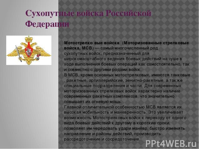 Сухопутные войска Российской Федерации Мотострелко вые войска (Моторизованные стрелковые войска, МСВ)— самый многочисленный родсухопутных войск, предназначенный для широкомасштабного ведениябоевых действийна суше в ходе выполнения боевых операц…