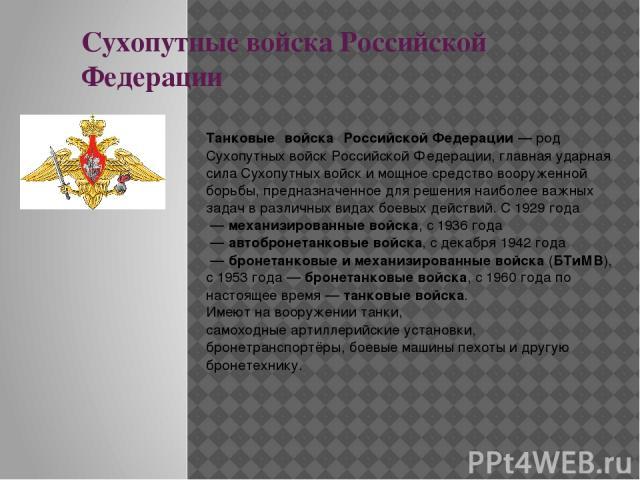 Сухопутные войска Российской Федерации Та нковые войска Российской Федерации— родСухопутных войскРоссийской Федерации, главная ударная сила Сухопутных войск и мощное средство вооруженной борьбы, предназначенное для решения наиболее важных задач …