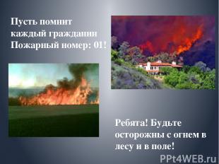 Пусть помнит каждый гражданин Пожарный номер: 01! Ребята! Будьте осторожны с огн