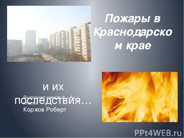 Пожары в Краснодарском крае и их последствия… Выполнил ученик 8 «А» класса Коржов Роберт