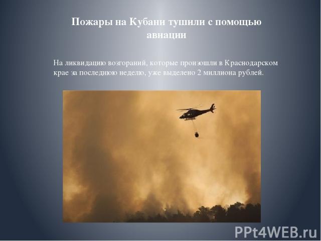 Пожары на Кубани тушили с помощью авиации На ликвидацию возгораний, которые произошли в Краснодарском крае за последнюю неделю, уже выделено 2 миллиона рублей.
