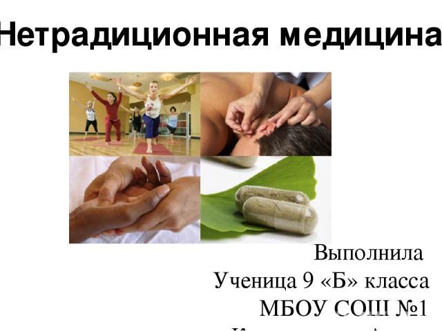 Выполнила Ученица 9 «Б» класса МБОУ СОШ №1 Кенжегулова Алина Нетрадиционная медицина.