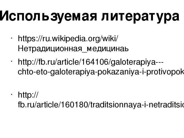 https://ru.wikipedia.org/wiki/Нетрадиционная_медицинаь http://fb.ru/article/164106/galoterapiya---chto-eto-galoterapiya-pokazaniya-i-protivopokazaniya#image595081 http://fb.ru/article/160180/traditsionnaya-i-netraditsionnaya-meditsina-metodyi-netrad…