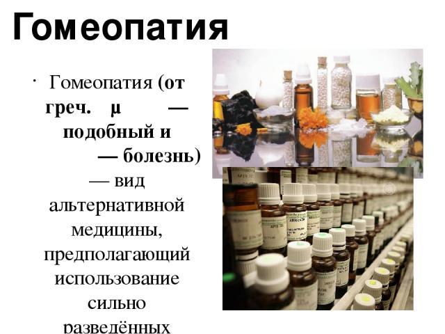 Гомеопатия Гомеопатия (от греч. ὅμοιος — подобный и πάθος — болезнь) — вид альтернативной медицины, предполагающий использование сильно разведённых препаратов, которые, предположительно, вызывают у здоровых людей симптомы, подобные симптомам болезни…