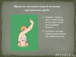 Правила оказания первой помощи при ранении груди Прижать ладонь к ране, чтобы во