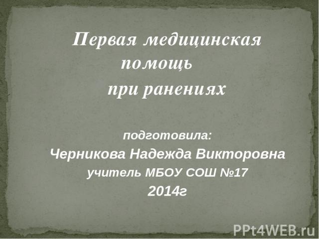 Первая медицинская помощь при ранениях подготовила: Черникова Надежда Викторовна учитель МБОУ СОШ №17 2014г