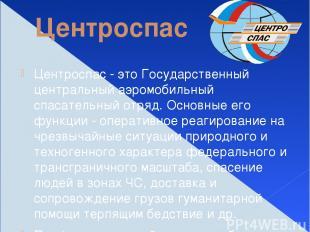 Центроспас Центроспас - это Государственный центральный аэромобильный спасательн